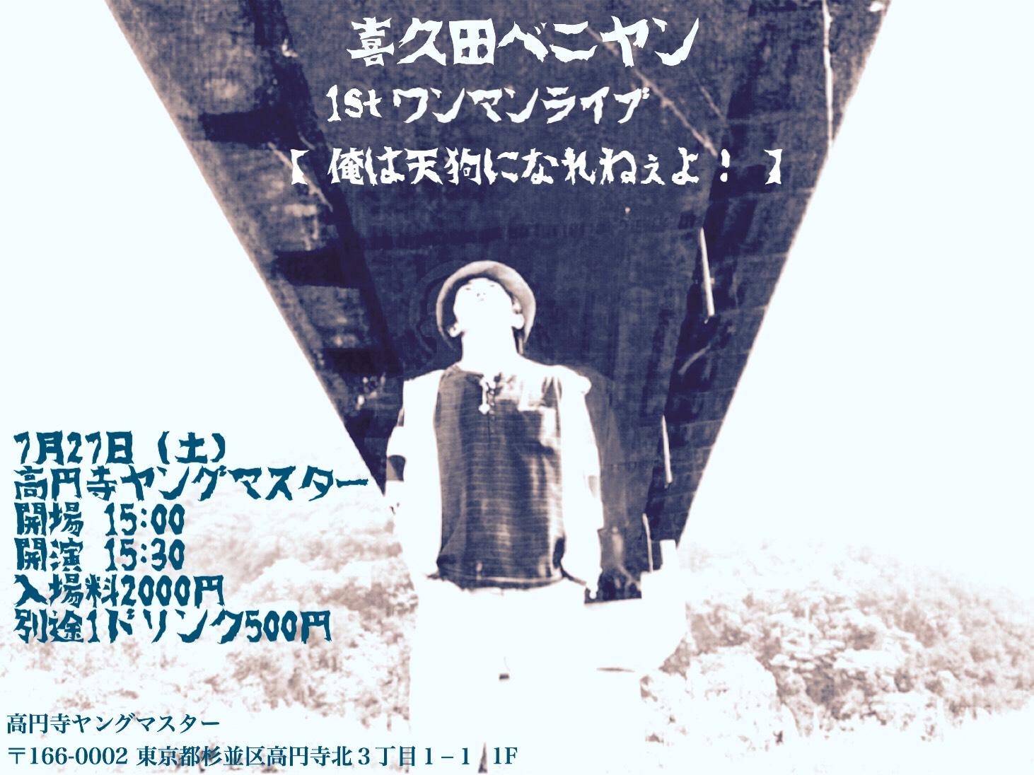 7/27 (土)  喜久田ベニヤン   1stワンマンライブ 「俺は天狗になれねぇよ!」